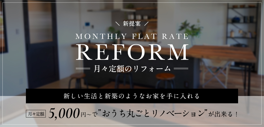 月々定額のリフォーム 月々定額5,000円〜おうち丸ごとリノベーションが出来る!